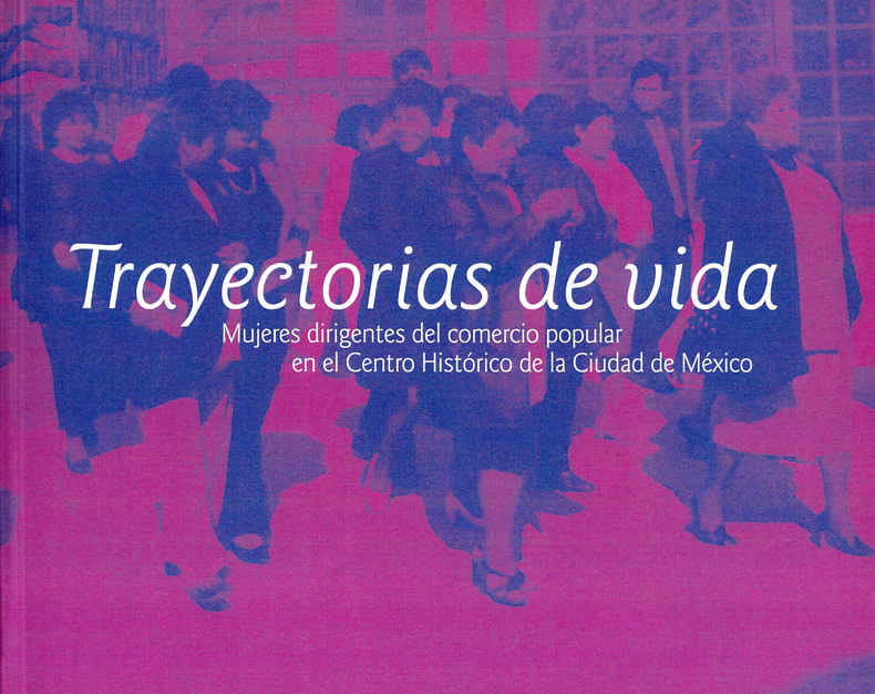 Trayectorias de vida. Mujeres dirigentes del comercio popular en el Centro Histórico de la Ciudad de México