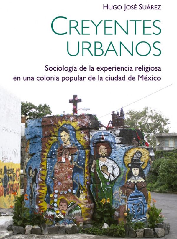 Creyentes urbanos. Sociología de la experiencia religiosa en una colonia popular de la ciudad de México