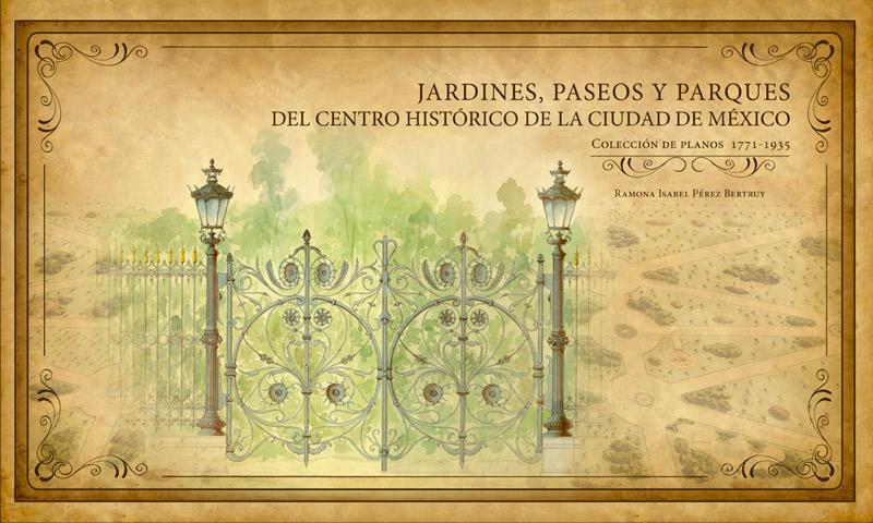 Jardines, paseos y parques del Centro Histórico de la Ciudad de México. Colección de planos 1771 – 1935.