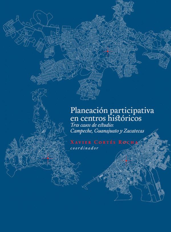 Planeación participativa en Centros Históricos. Tres casos de estudio: Campeche, Guanajuato y Zacatecas